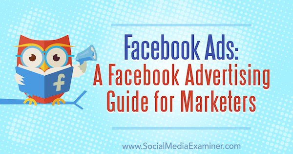 Facebook Ads: A Facebook Advertising Guide for Marketers by Lisa D. Jenkins on Social Media Examiner.