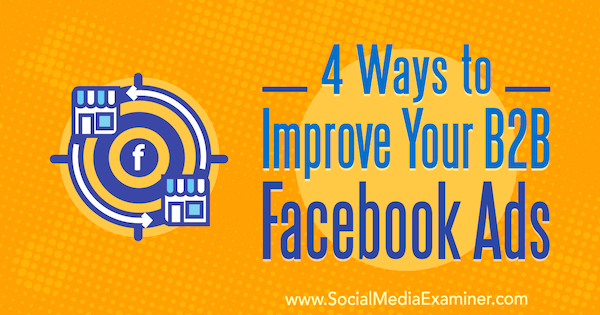 4 Ways to Improve Your B2B Facebook Ads by Peter Dulay on Social Media Examiner.