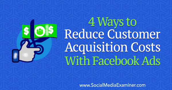 4 Ways to Reduce Customer Acquisition Costs With Facebook Ads by Marcus Ho on Social Media Examiner.