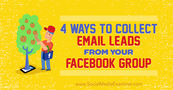 4 Ways to Collect Email Leads From Your Facebook Group by Nate McCallister on Social Media Examiner.