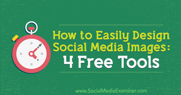 How to Easily Design Social Media Images: 4 Free Tools by Andrew Kunesh on Social Media Examiner.