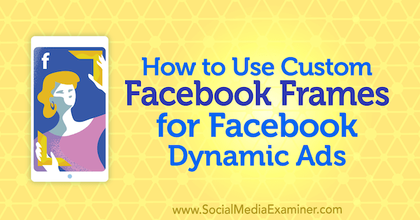 How to Use Custom Facebook Frames for Facebook Dynamic Ads by Renata Ekine on Social Media Examiner.