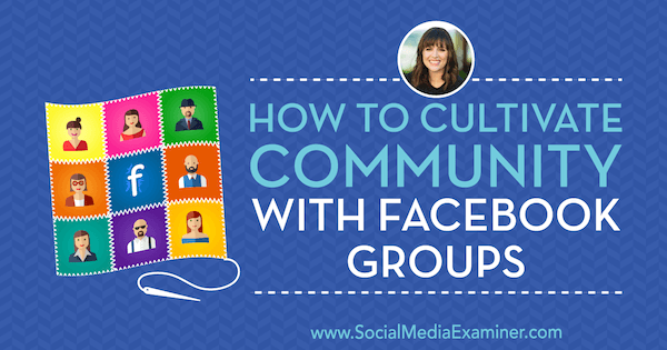 How to Cultivate Community With Facebook Groups featuring insights from Dana Malstaff on the Social Media Marketing Podcast.