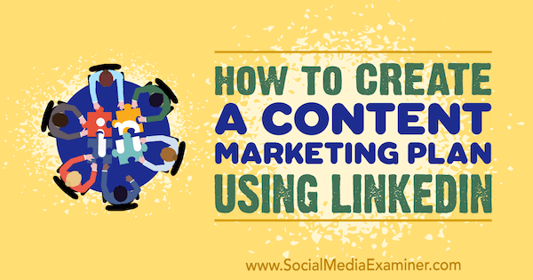 How to Create a Content Marketing Plan Using LinkedIn by Tim Queen on Social Media Examiner.