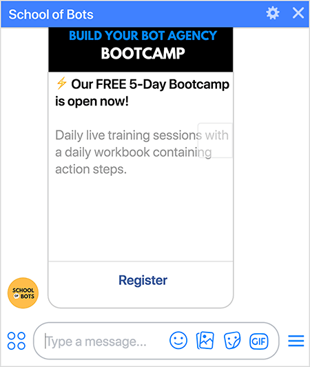 """This is a screenshot of the School of Bots Messenger bot showing a registration option for the Build Your Bot Agency Bootcamp. The text says """" Our FREE 5-Day Bootcamp is open now! Daily live training sessions with a daily workbook containing action steps."""" At the bottom of the registration card in the bot is a Register link. Natasha Takahashi says using the bot to register people for the boot camp helped grow the School of Bots bot subscriber list."""