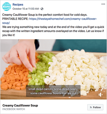 "This is a screenshot of a video showing captions. The video is from Rachel Farnsworth's Facebook Watch show called Recipes. The text in the video post says: ""Creamy Cauliflower Soup is the perfect comfort food for cold days. PRINTABLE RECIPE: https://thestayathomechef.com/creamy-cauliflower-soup/. We are trying something new today and at teh end of the video you'll get a quick recap with the written ingredient amounts overlayed on the video. Let us know if you like it! The video still shows a white woman's hand picking up a piece of diced celery from a cutting board. On the cutting are rows of diced vegetables. From left to right, those vegetables are carrot, celery, and cauliflower. The video caption has a gray background and white text. It says ""small diced carrots, some diced celery, some cauliflower florets that are cut"". In the lower left is the video title, Creamy Cauliflower Soup, in bold black text. Below the title is ""Facebook Watch"" in gray text. In the lower right is a light gray button with an RSS icon and the text Follow."