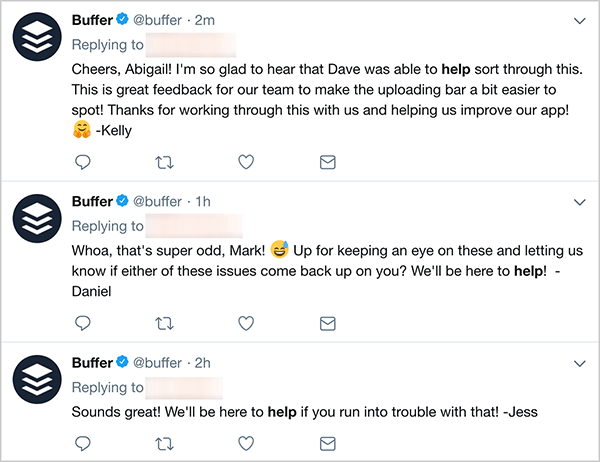 "This is a screenshot of three customer service tweets from Buffer. The first tweet says, ""Cheers, Abigail! I'm so glad to hear that Dave was able to help sort through this. This is great feedback for our team to make the uploading bar a bit easier to spot! Thanks for working through this with us and helping us improve our app! - Kelly"". The second tweet says, ""Whoa, that's super odd, Mark! Up for keeping an eye on these and letting us know if either of these issues come back up on you? WE'll be here to help! - Daniel"". The third tweet says, ""Sounds great! WE'll be here to help if you run into trouble with that! - Jess""."