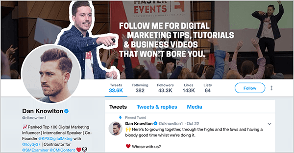 """This is a screenshot of Dan Knowlton's Twitter profile (@dknowlton1). The cover image has two layers. The background photo shows Dan speaking on an event stage before a crowd of people raising their hands. The brightness of this photo is scaled back so it appears dark. In the foreground is a photo of Dan from the waist up, and he is pointing with his right arm in front of his body toward the following white text: """"Follow me for digital marketing tips, tutorials, & business videos that won't bore you."""" Dan's profile image shows his face looking to the left. He has short hair and a short beard. His pinned tweet says """"Here's to growing together, through the highs and the lows and having a bloody good time whilst we're doing it. Whose [sic] with us? """""""