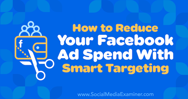 How to Reduce Your Facebook Ad Spend With Smart Targeting by Ronald Dod on Social Media Examiner.