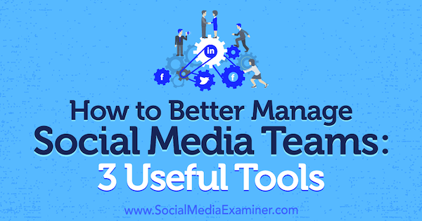 How to Better Manage Social Media Teams: 3 Useful Tools by Shane Barker on Social Media Examiner.