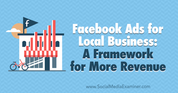 Facebook Ads for Local Businesses: A Framework for More Revenue by Allie Bloyd on Social Media Examiner.