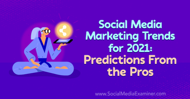 Social Media Marketing Trends for 2021: Predictions From the Pros by Lisa D. Jenkins on Social Media Examiner.