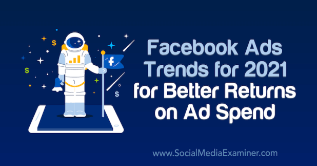 Facebook Ads Trends for 2021 for Better Returns on Ad Spend by Tara Zirker on Social Media Examiner.