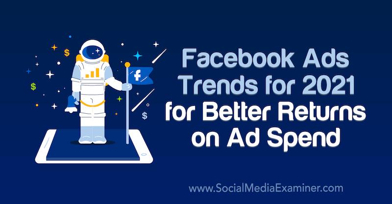 Facebook Ads Trends für 2021 für bessere Renditen bei Werbeausgaben von Tara Zirker bei Social Media Examiner.