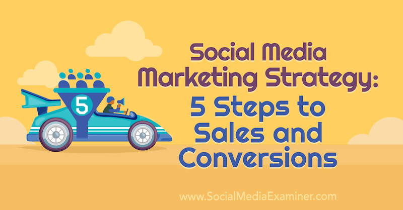 Social Media Marketing Strategie: 5 Schritte zu Vertrieb und Conversions von Dana Malstaff über Social Media Examiner.