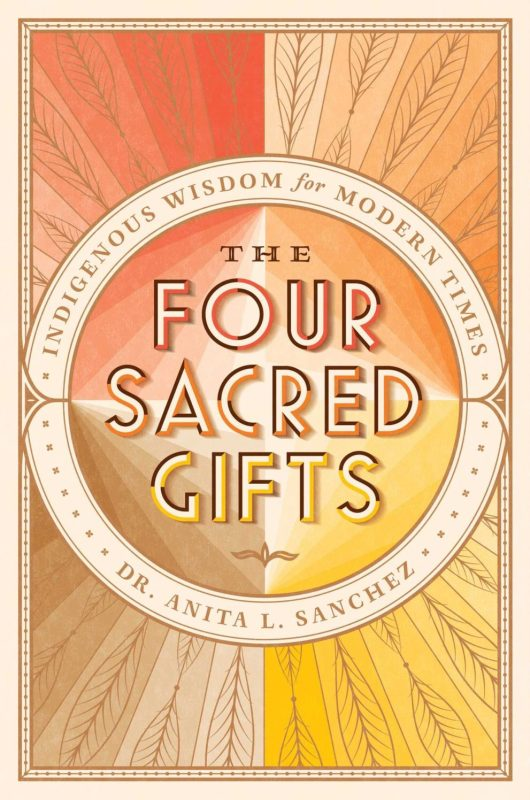 The Four Sacred Gifts; Indigenous Wisdom for Modern Times