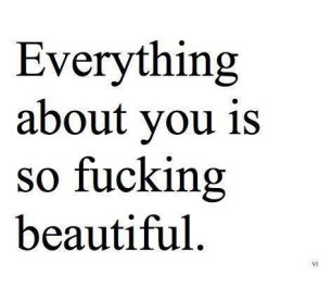 Everything about you is so fucking beautifull.