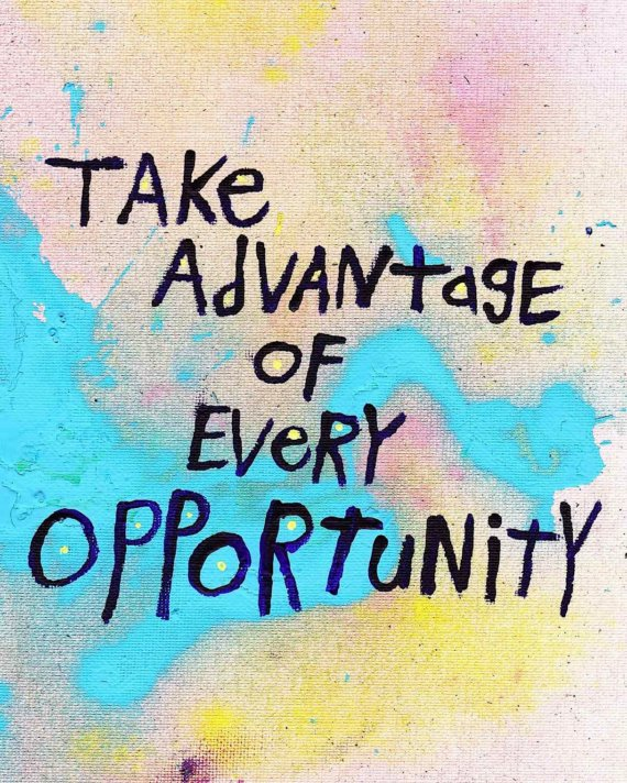 Take advantage of every opportunity!