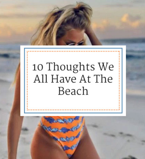 10 Thoughts We All Have At The Beach
