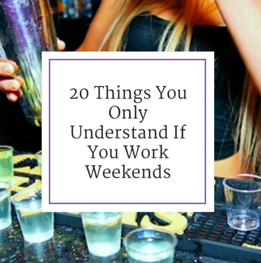 20 Things You Only Understand If You Work Weekends