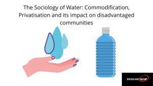 The Sociology of Water - Commodification, Privatisation and its impact on disadvantaged communities (1)