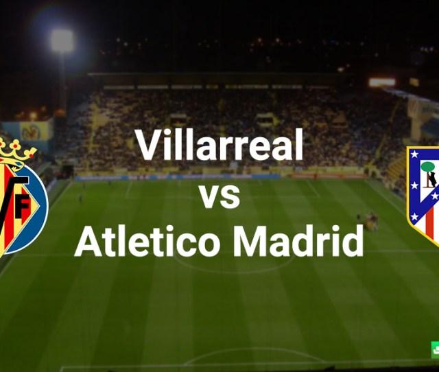 Villarreal Vs Atletico Madrid Match Preview Liga Bbva Primera