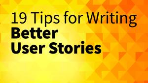 19 tips for writing better user stories