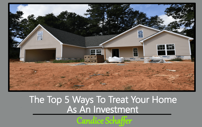 The Top 5 Ways To Treat Your Home As An Investment