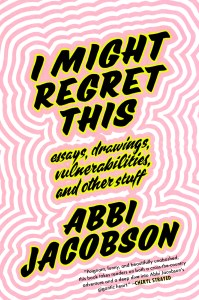 I Might Regret This: Essays, Drawings, Vulnerabilities, and Other Stuff by Abbi Jacobson.