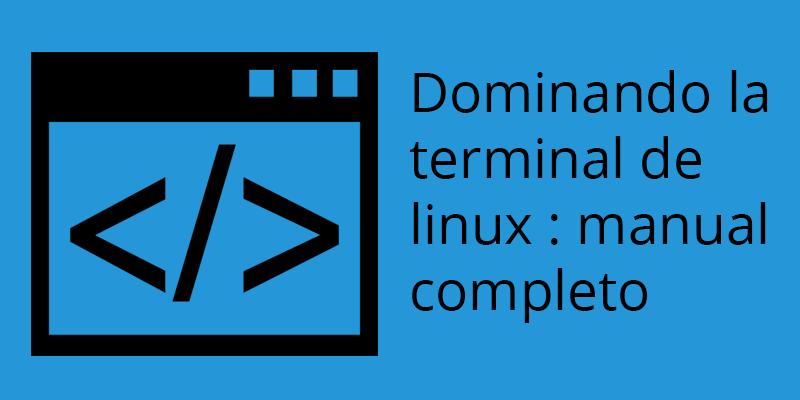 Dominando la termianl de linux, manual completo y extras