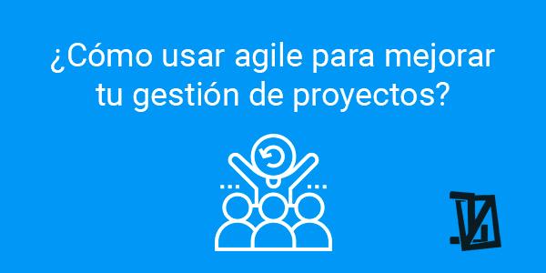 ¿Cómo usar agile para mejorar tu gestión de proyectos?