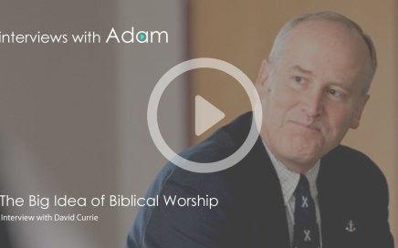 David-Currie---The-Big-Idea-of-Biblical-Worship