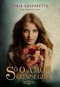 Livro – Só O Amor Consegue – Zibia Gasparetto/pelo espírito Lucius