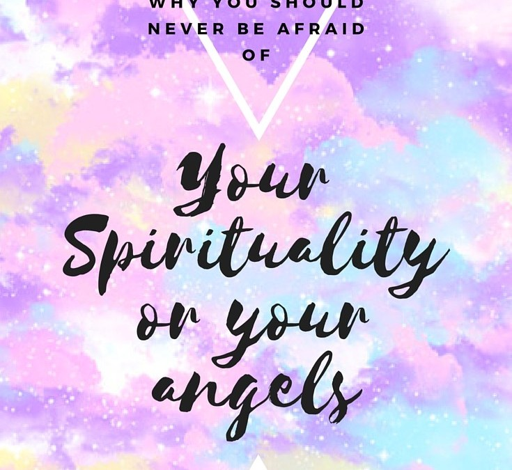 Why You Should Never Be Scared Of Your Spirituality or Angels