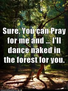 Pray for me and I'll dance naked in the woods for you