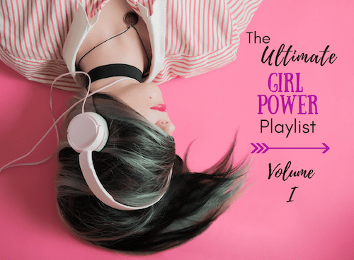 The Ultimate Girl Power Playlist Volume 1