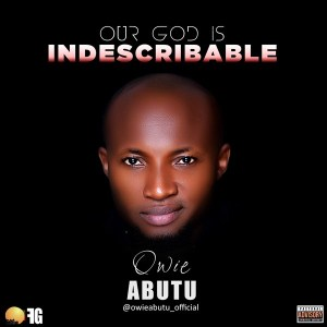 """Lyrics: """"Our God is Indescribable"""" By Owie Abutu"""