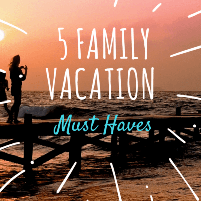 5 Family Summer Vacation Must Haves