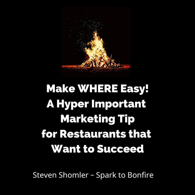 Make WHERE Easy! A Hyper Important Marketing Tip for Restaurants that Want to Succeed Spark to Bonfire Steven Shomler
