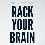 English Body Idioms Day 1 : Rack Your Brain