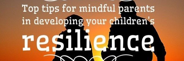 Top tips for mindful parents in developing your children's resilience