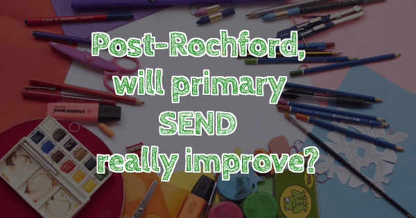 Picture with title Post Rochford, will primary SEND really improve?