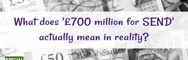What does '£700 million for SEND' actually mean in reality?