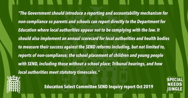 """""""The Government should introduce a reporting and accountability mechanism for non-compliance so that parents and schools can report directly to the Department for Education where local authorities appear not to be complying with the law. It should also implement an annual scorecard for local authorities and health bodies to measure their success against the SEND reforms including, but not limited to, reports of non-compliance; the school placement of children and young people with SEND, including those without a school place; Tribunal hearings, and how local authorities meet statutory timescales. These scorecards, along with a summary document, should be placed in the House of Commons library no later than three months after the end of the year to which they relate."""" [para 34]"""