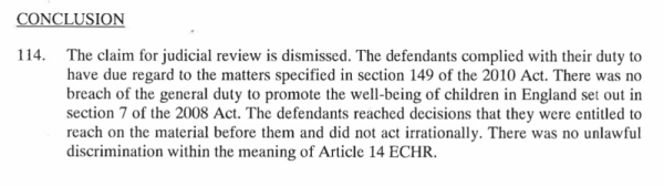 The claim for the judicial review is dismissed. The defendants complied with their duty to have due regard to the matters in section 149 of the 2010 Act. There was no breach of the general duty to promote the well-being of children in England set out in section 7 of the 2008 Act. The defendants reached decisions that they were entitled to reach on the material before them and did not act irrationally. There as no unlawful discrimination within the meaning of Article 14 EHCR