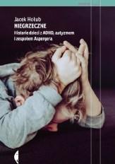 Niegrzeczne. Historie dzieci z ADHD, autyzmem i zespołem Aspergera, J. Hołub