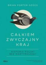 Całkiem zwyczajny kraj. Historia Polski bez martyrologii, B. Porter-Szűcs