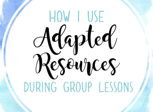 BLOG: How I Use Adapted Resources during Group Lessons; special education classroom.