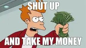 Shut up and take my money! (Photo credit: Futurama)
