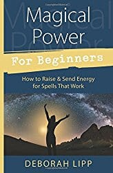 Magical Power For Beginners: How to Raise & Send Energy for Spells That Work by Deborah Lipp